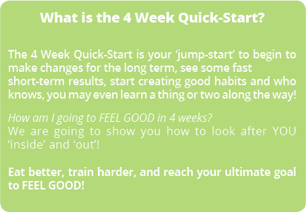 What is the 4 Week Quick-Start? The 4 Week Quick-Start if your 'jump-start' to begin to make changes for the long term, see some fast short-term results, start creating good habits and who knows, you may even learn a thing or two along the way! How am I going to FEEL GOOD in 4 weeks? We are going to show you how to look after YOU 'inside' and 'out'! Eat better, train harder, and reach your ultimate goal to FEEL GOOD!