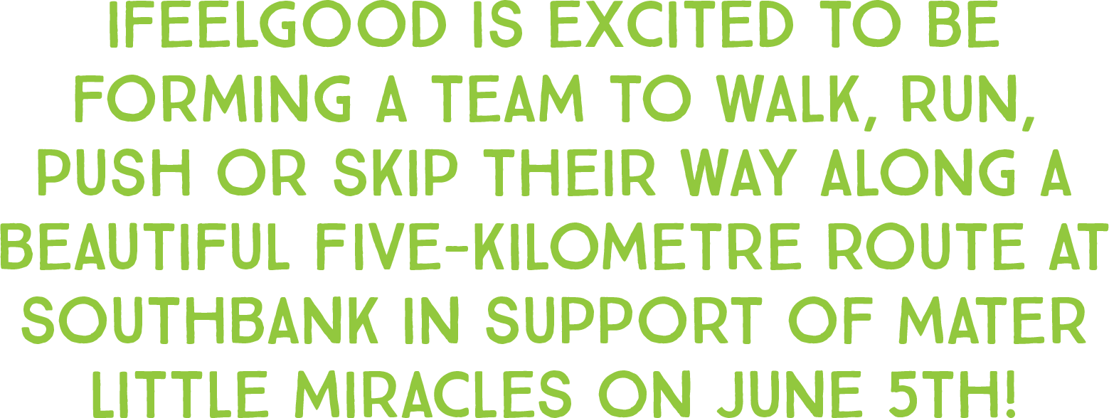 ifeelgood is excited to be forming a team to walk, run, push or skip their way along a beautiful five-kilometre route at Southbank in support of Mater Little Miracles on June 5th!